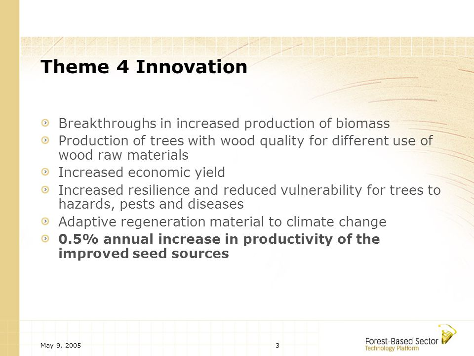 May 9, Theme 4 Innovation Breakthroughs in increased production of biomass Production of trees with wood quality for different use of wood raw materials Increased economic yield Increased resilience and reduced vulnerability for trees to hazards, pests and diseases Adaptive regeneration material to climate change 0.5% annual increase in productivity of the improved seed sources