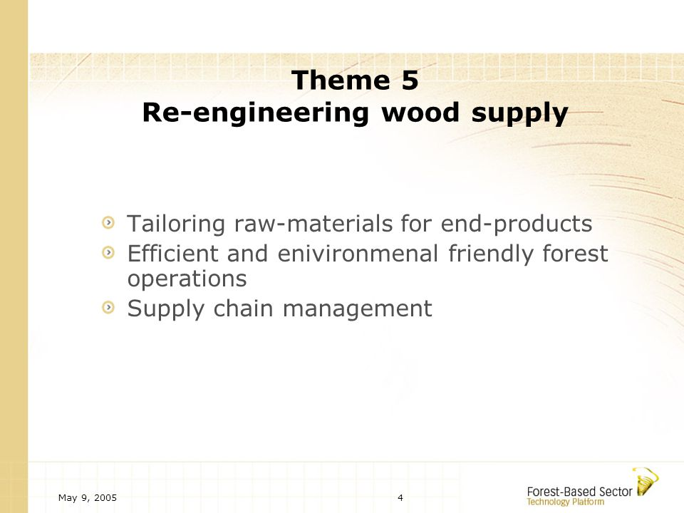 May 9, Theme 5 Re-engineering wood supply Tailoring raw-materials for end-products Efficient and enivironmenal friendly forest operations Supply chain management