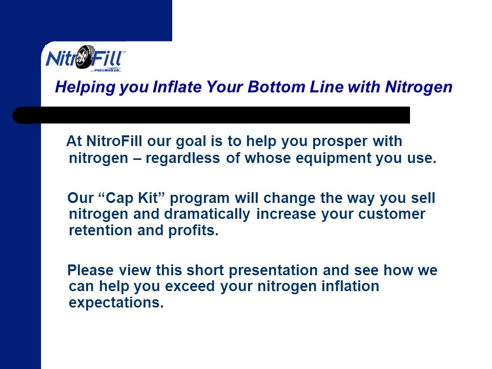 Helping you Inflate Your Bottom Line with Nitrogen At NitroFill our goal is to help you prosper with nitrogen – regardless of whose equipment you use.