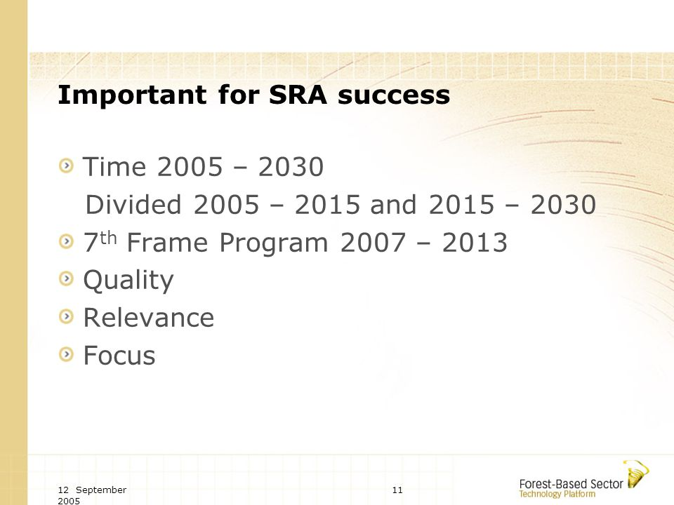 12 September 2005 11 Important for SRA success Time 2005 – 2030 Divided 2005 – 2015 and 2015 – 2030 7 th Frame Program 2007 – 2013 Quality Relevance Focus