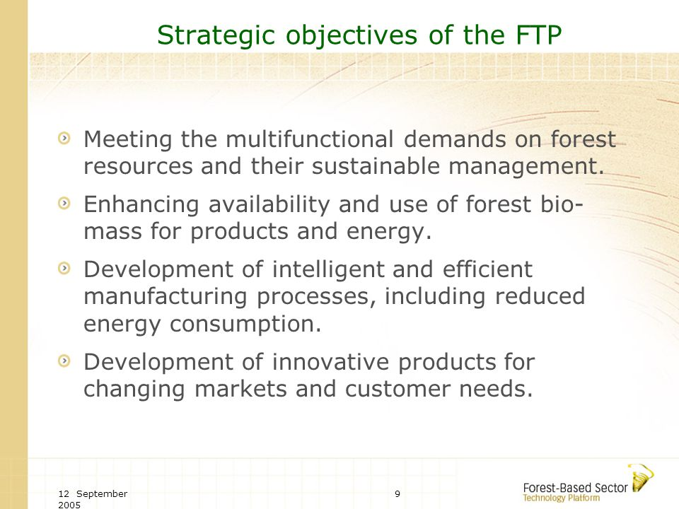 12 September 2005 9 Strategic objectives of the FTP Meeting the multifunctional demands on forest resources and their sustainable management. Enhancin