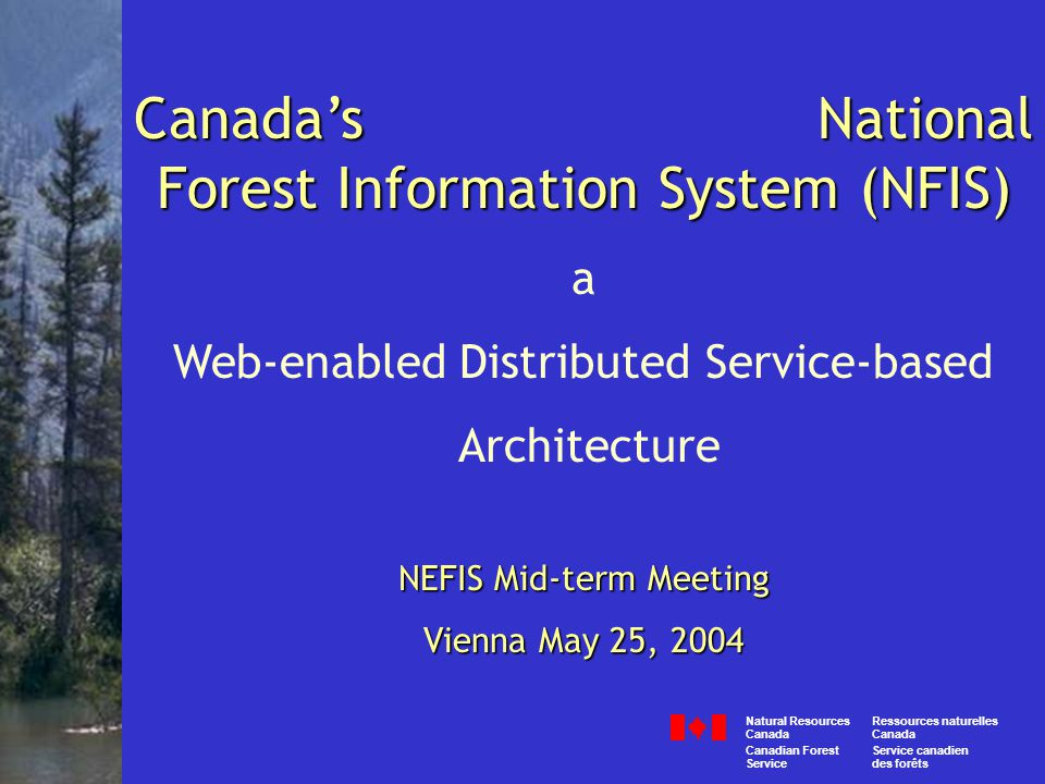 Canada's National Forest Information System (NFIS) a Web-enabled Distributed Service-based Architecture NEFIS Mid-term Meeting Vienna May 25, 2004 Canada Ressources naturelles Servicedes forêts Natural Resources Canada Canadian ForestService canadien