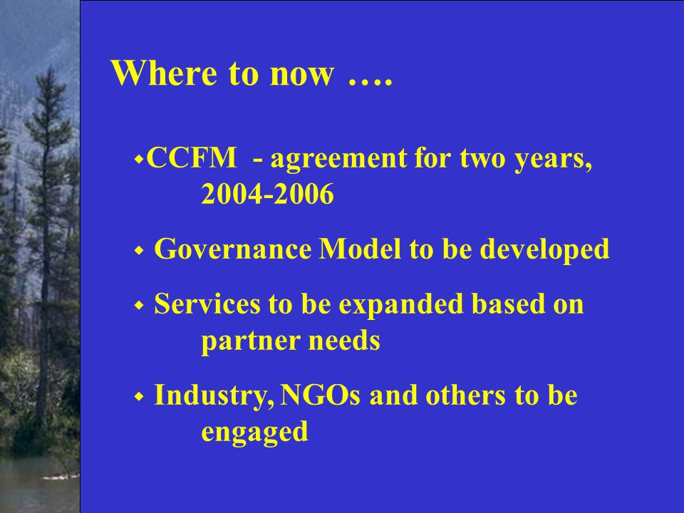  CCFM - agreement for two years, 2004-2006  Governance Model to be developed  Services to be expanded based on partner needs  Industry, NGOs and others to be engaged Where to now ….