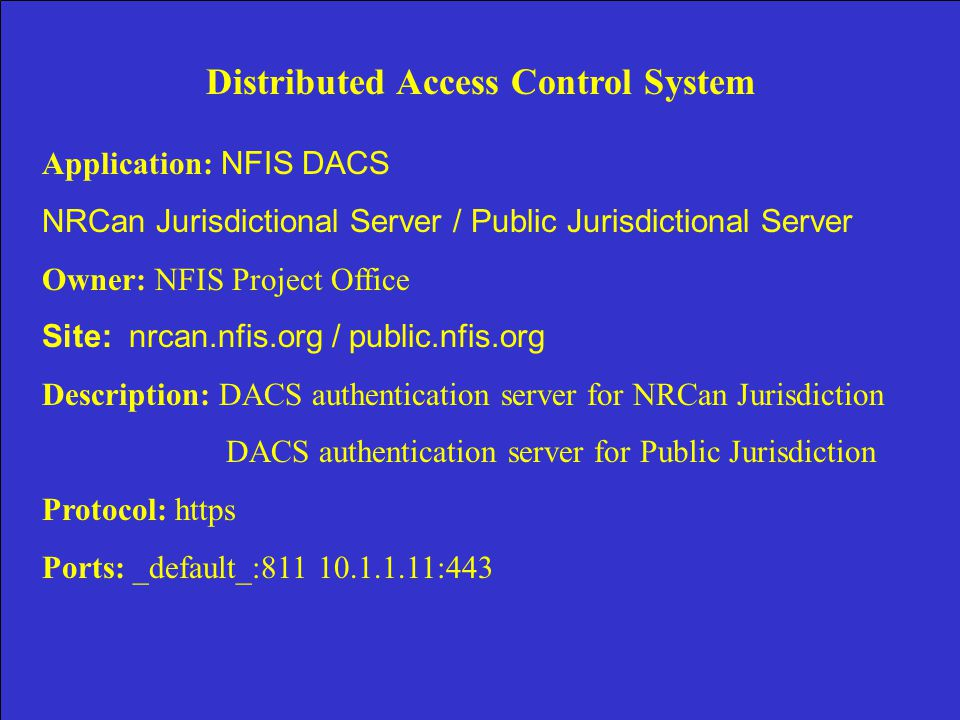 Distributed Access Control System Application: NFIS DACS NRCan Jurisdictional Server / Public Jurisdictional Server Owner: NFIS Project Office Site: nrcan.nfis.org / public.nfis.org Description: DACS authentication server for NRCan Jurisdiction DACS authentication server for Public Jurisdiction Protocol: https Ports: _default_:811 10.1.1.11:443