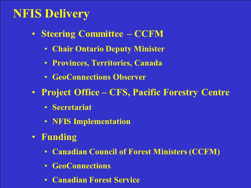 NFIS Project Steering Committee – CCFM Chair Ontario Deputy Minister Provinces, Territories, Canada GeoConnections Observer Project Office – CFS, Pacific Forestry Centre Secretariat NFIS Implementation Funding Canadian Council of Forest Ministers (CCFM) GeoConnections Canadian Forest Service NFIS Delivery