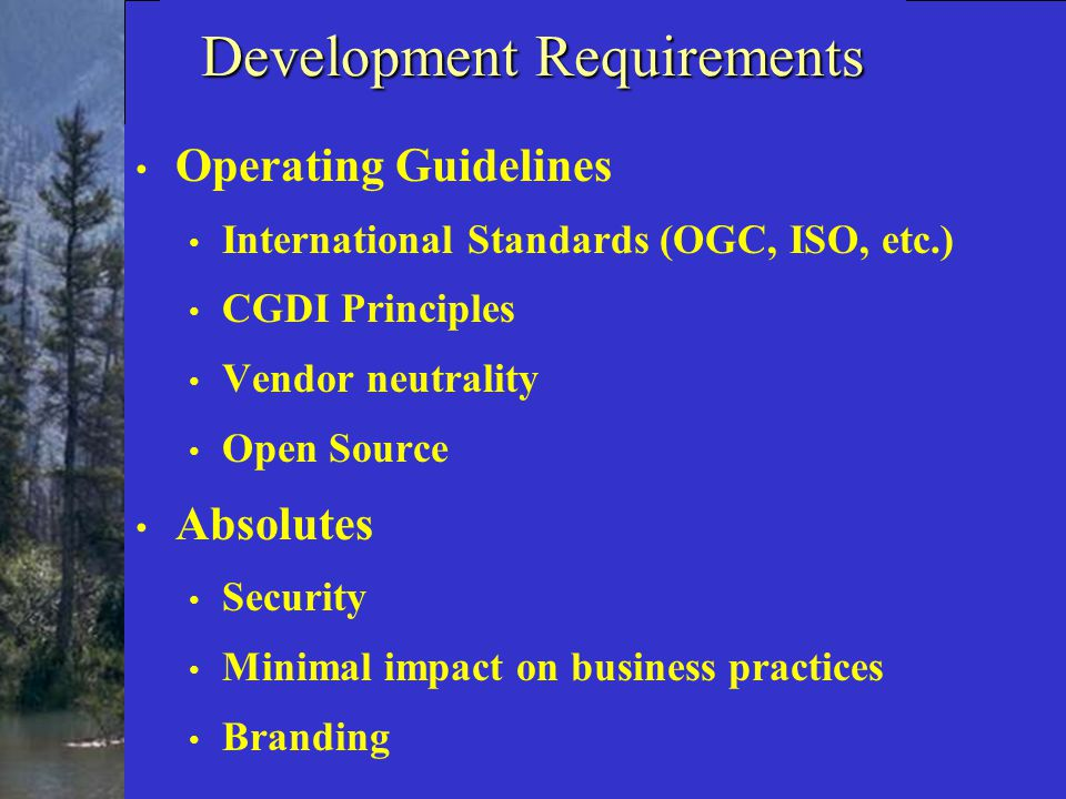 Development Requirements Operating Guidelines International Standards (OGC, ISO, etc.) CGDI Principles Vendor neutrality Open Source Absolutes Security Minimal impact on business practices Branding