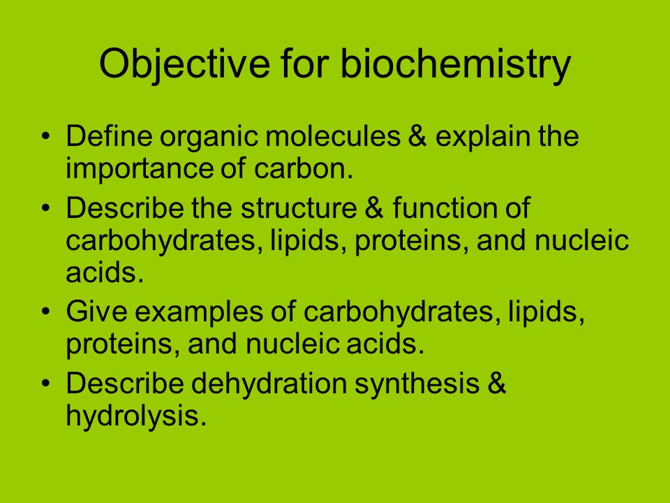Objective for biochemistry Define organic molecules & explain the importance of carbon. Describe the structure & function of carbohydrates, lipids, pr