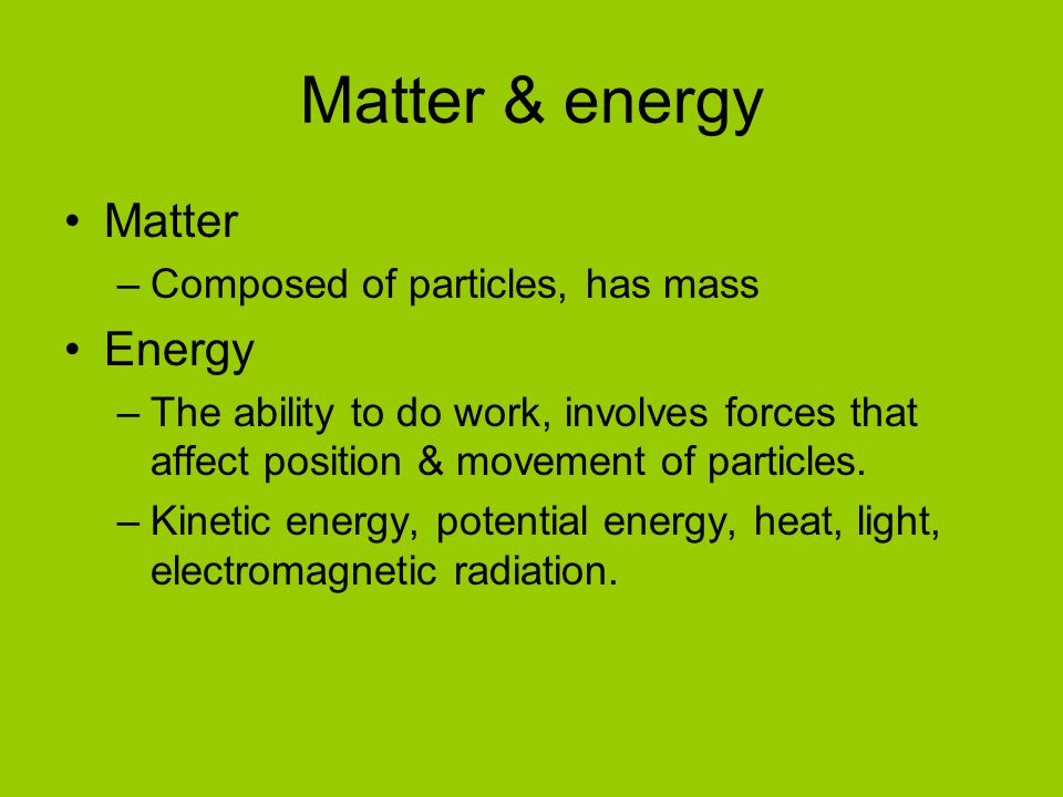 Matter & energy Matter –Composed of particles, has mass Energy –The ability to do work, involves forces that affect position & movement of particles.