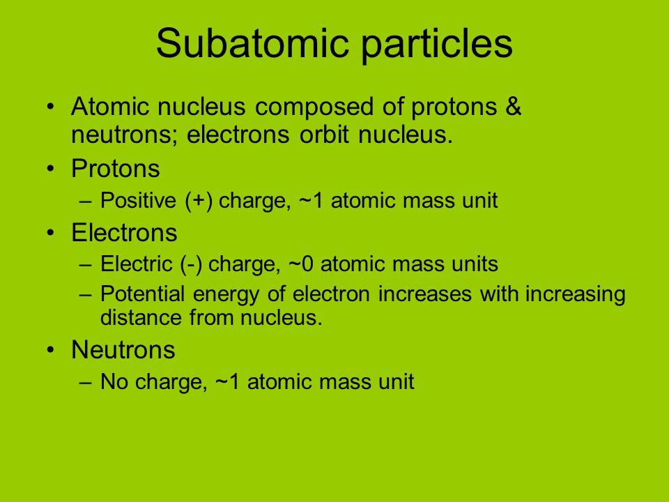 Subatomic particles Atomic nucleus composed of protons & neutrons; electrons orbit nucleus. Protons –Positive (+) charge, ~1 atomic mass unit Electron