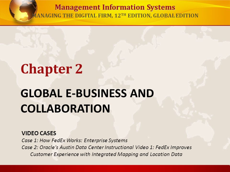 Management Information Systems MANAGING THE DIGITAL FIRM, 12 TH EDITION, GLOBAL EDITION GLOBAL E-BUSINESS AND COLLABORATION Chapter 2 VIDEO CASES Case