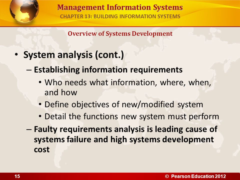 Management Information Systems System analysis (cont.) – Establishing information requirements Who needs what information, where, when, and how Define