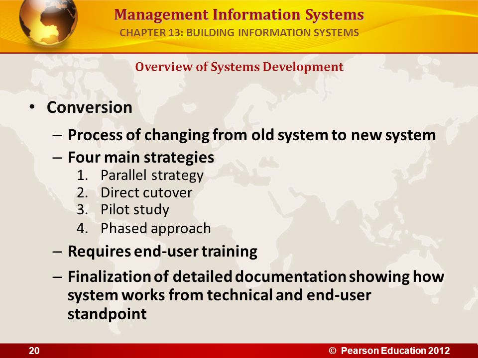 Management Information Systems Conversion – Process of changing from old system to new system – Four main strategies 1.Parallel strategy 2.Direct cuto