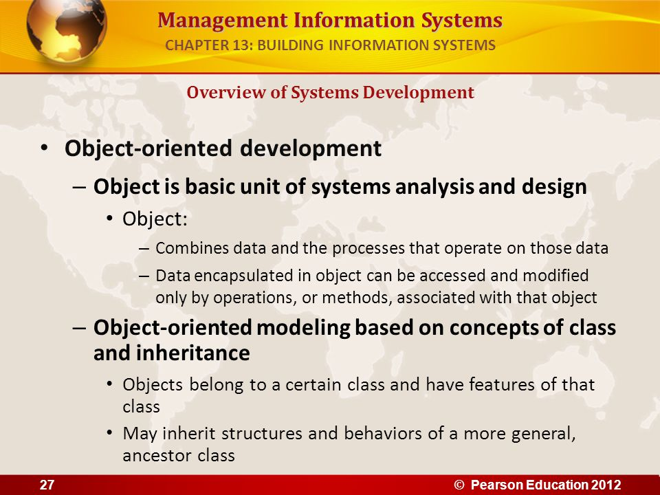 Management Information Systems Object-oriented development – Object is basic unit of systems analysis and design Object: – Combines data and the proce