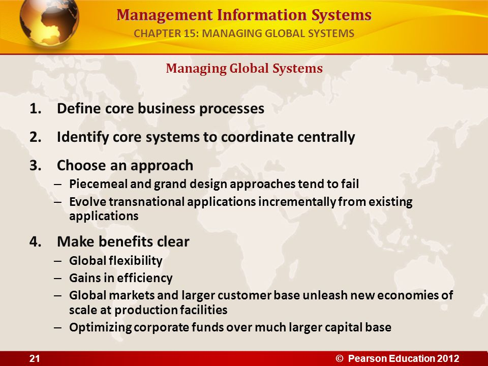 Management Information Systems 1.Define core business processes 2.Identify core systems to coordinate centrally 3.Choose an approach – Piecemeal and g