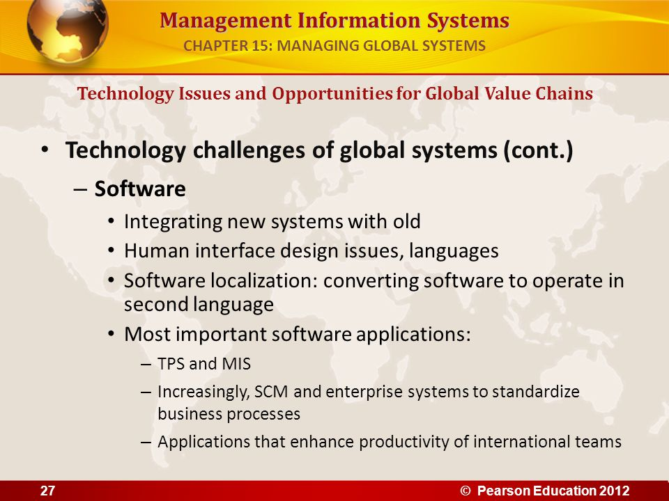 Management Information Systems Technology challenges of global systems (cont.) – Software Integrating new systems with old Human interface design issu