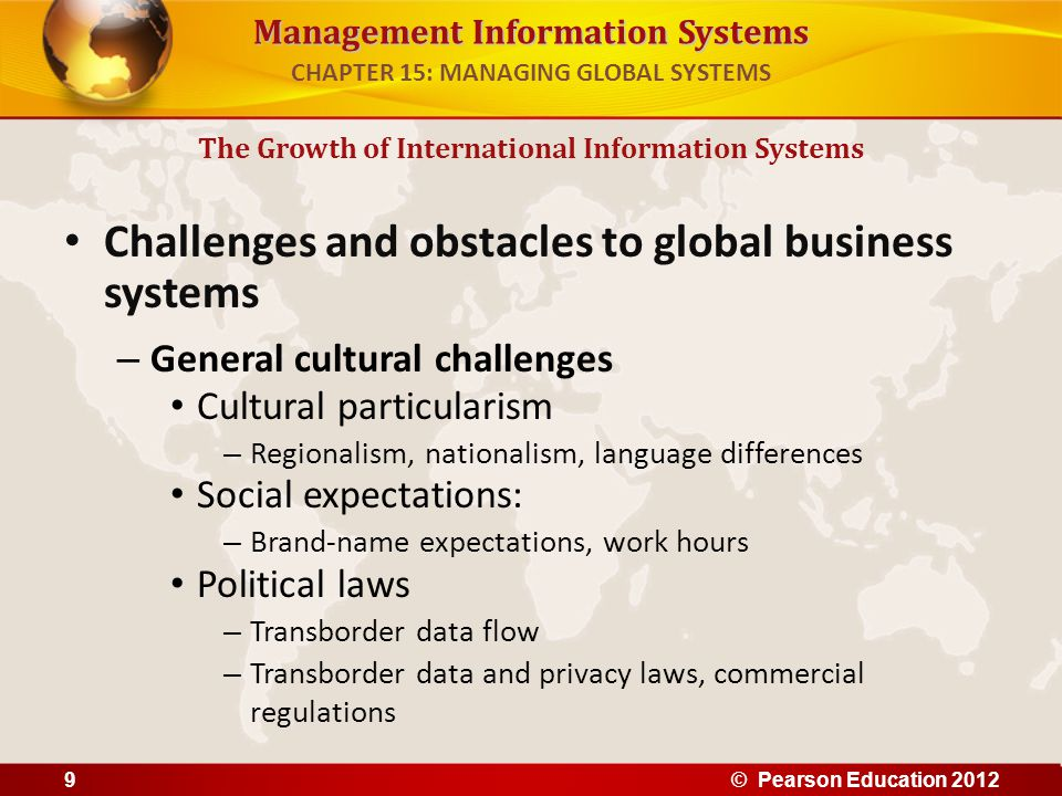 Management Information Systems Challenges to global business systems (cont.) – Specific challenges Standards – Different EDI, e-mail, telecommunication standards Reliability – Phone networks not uniformly reliable Speed – Different data transfer speeds, many slower than U.S.
