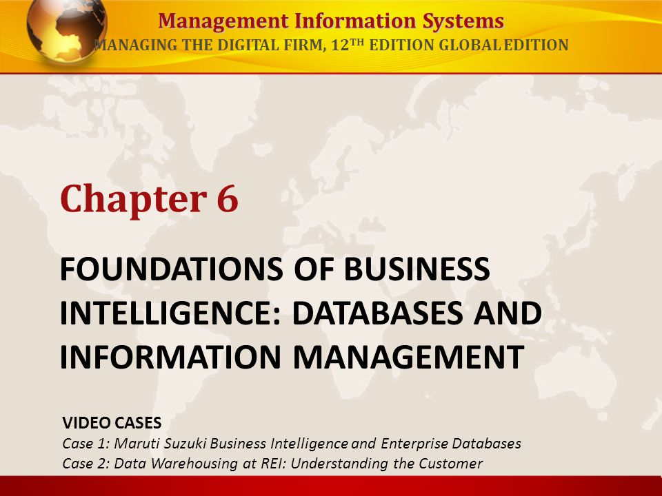 Management Information Systems MANAGING THE DIGITAL FIRM, 12 TH EDITION GLOBAL EDITION FOUNDATIONS OF BUSINESS INTELLIGENCE: DATABASES AND INFORMATION