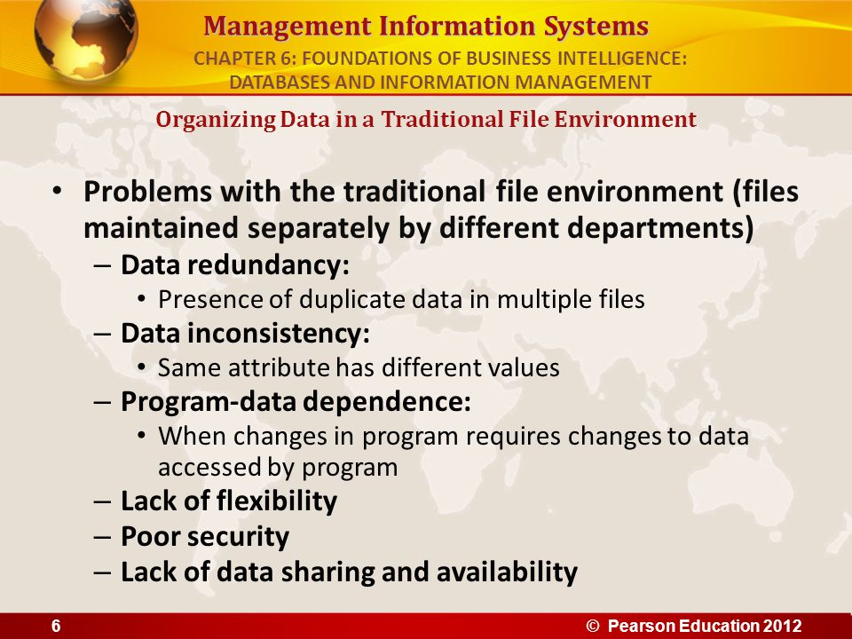 Management Information Systems Problems with the traditional file environment (files maintained separately by different departments) – Data redundancy