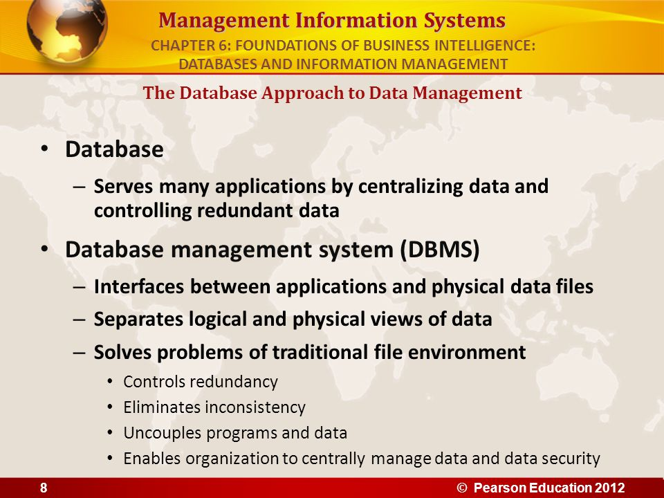 Management Information Systems Database – Serves many applications by centralizing data and controlling redundant data Database management system (DBM