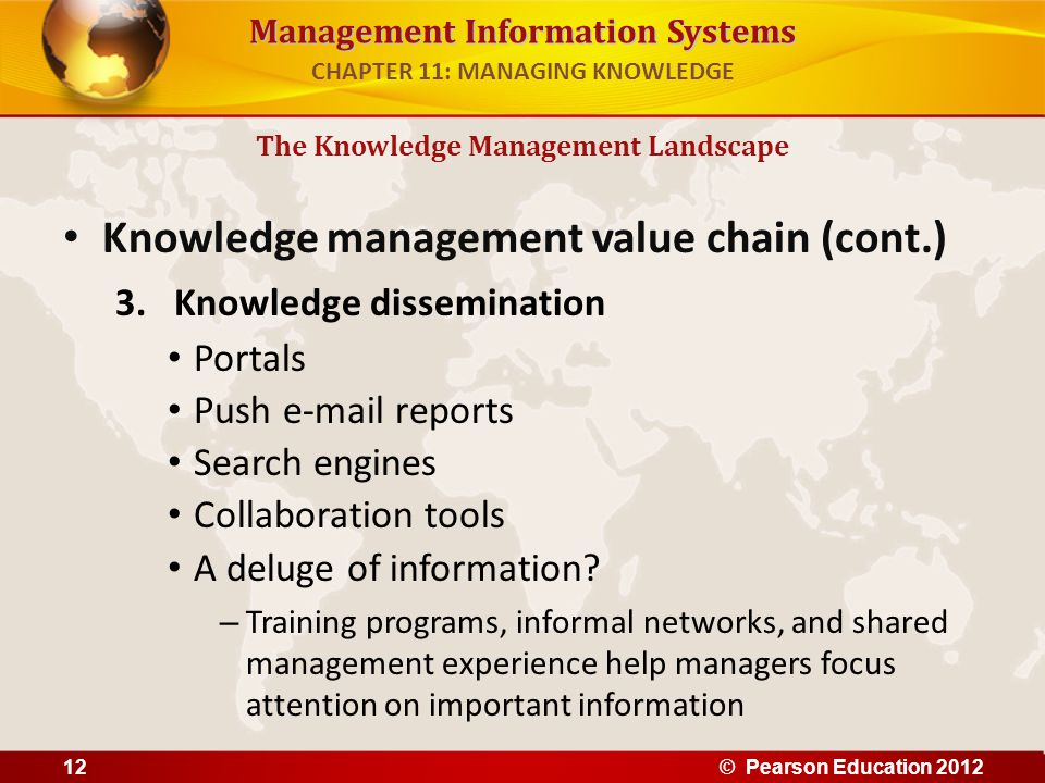 Management Information Systems Knowledge management value chain (cont.) 3.Knowledge dissemination Portals Push e-mail reports Search engines Collabora