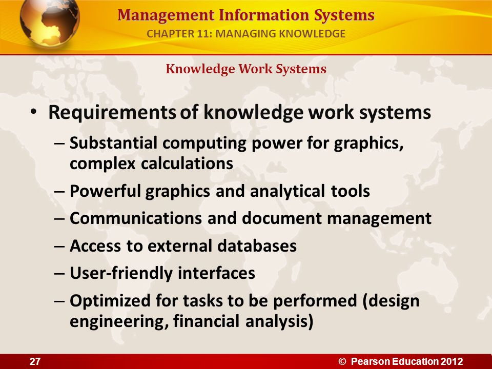 Management Information Systems Requirements of knowledge work systems – Substantial computing power for graphics, complex calculations – Powerful grap