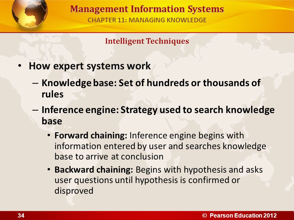 Management Information Systems How expert systems work – Knowledge base: Set of hundreds or thousands of rules – Inference engine: Strategy used to se