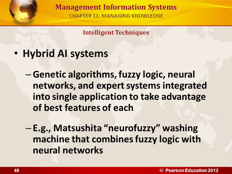 Management Information Systems Hybrid AI systems – Genetic algorithms, fuzzy logic, neural networks, and expert systems integrated into single applica