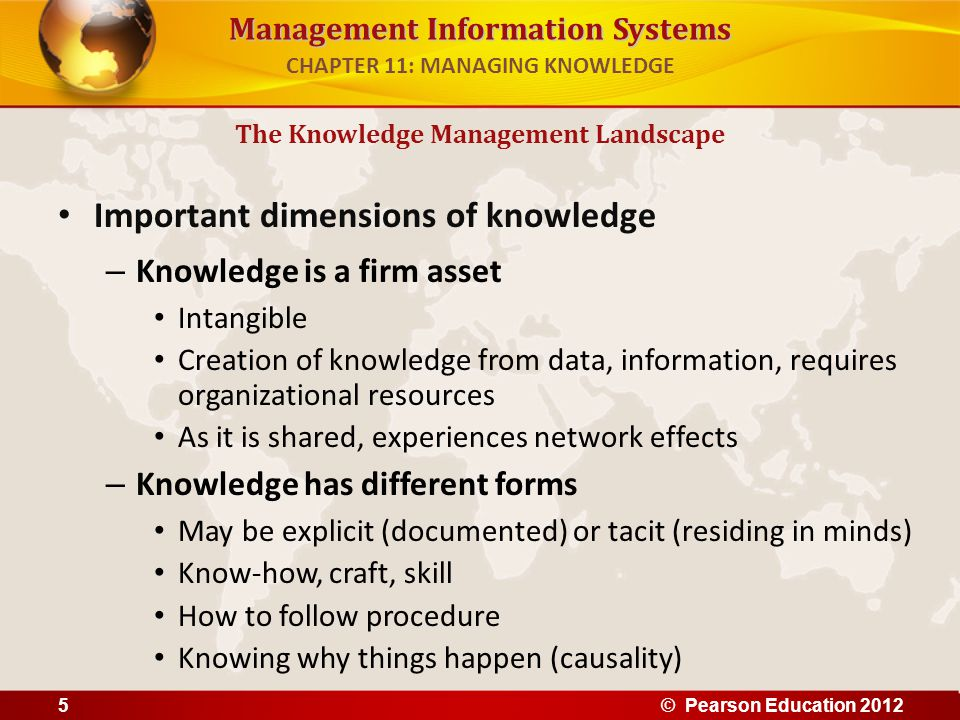 Management Information Systems Important dimensions of knowledge – Knowledge is a firm asset Intangible Creation of knowledge from data, information,