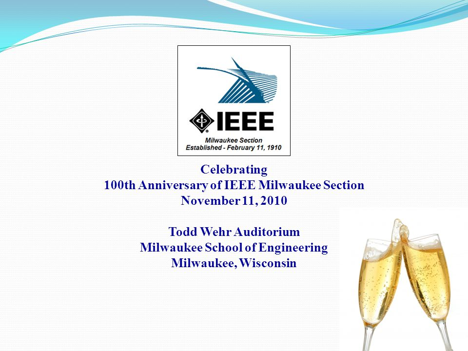 Celebrating 100th Anniversary of IEEE Milwaukee Section November 11, 2010 Todd Wehr Auditorium Milwaukee School of Engineering Milwaukee, Wisconsin
