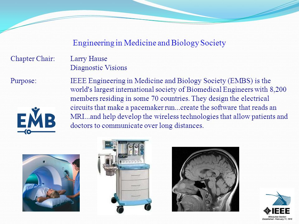 Engineering in Medicine and Biology Society Chapter Chair:Larry Hause Diagnostic Visions Purpose: IEEE Engineering in Medicine and Biology Society (EMBS) is the world s largest international society of Biomedical Engineers with 8,200 members residing in some 70 countries.