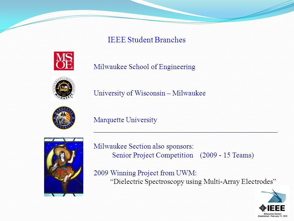 IEEE Student Branches Milwaukee School of Engineering University of Wisconsin – Milwaukee Marquette University __________________________________________________ Milwaukee Section also sponsors: Senior Project Competition (2009 - 15 Teams) 2009 Winning Project from UWM: Dielectric Spectroscopy using Multi-Array Electrodes