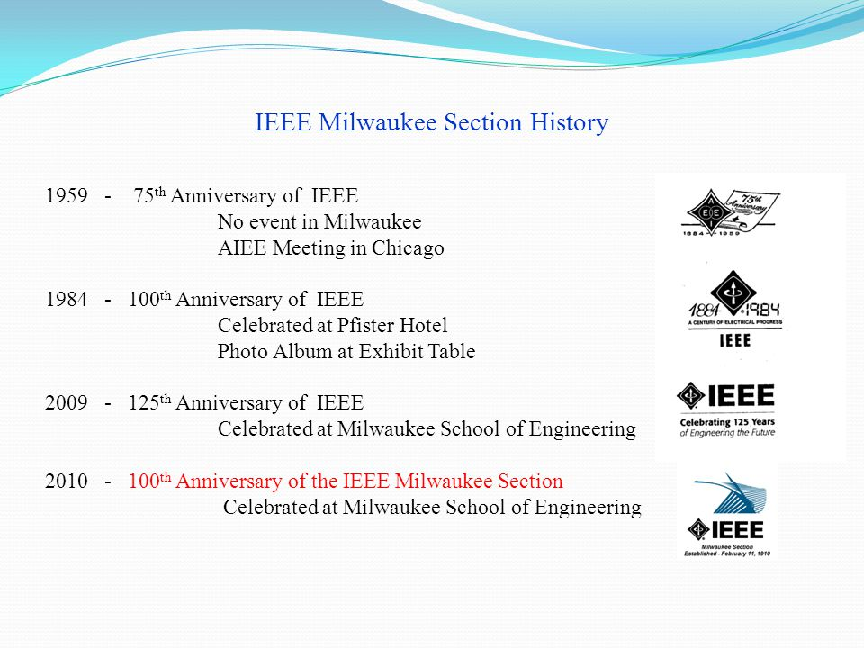 IEEE Milwaukee Section History 1959 - 75 th Anniversary of IEEE No event in Milwaukee AIEE Meeting in Chicago 1984 - 100 th Anniversary of IEEE Celebrated at Pfister Hotel Photo Album at Exhibit Table 2009 - 125 th Anniversary of IEEE Celebrated at Milwaukee School of Engineering 2010 - 100 th Anniversary of the IEEE Milwaukee Section Celebrated at Milwaukee School of Engineering