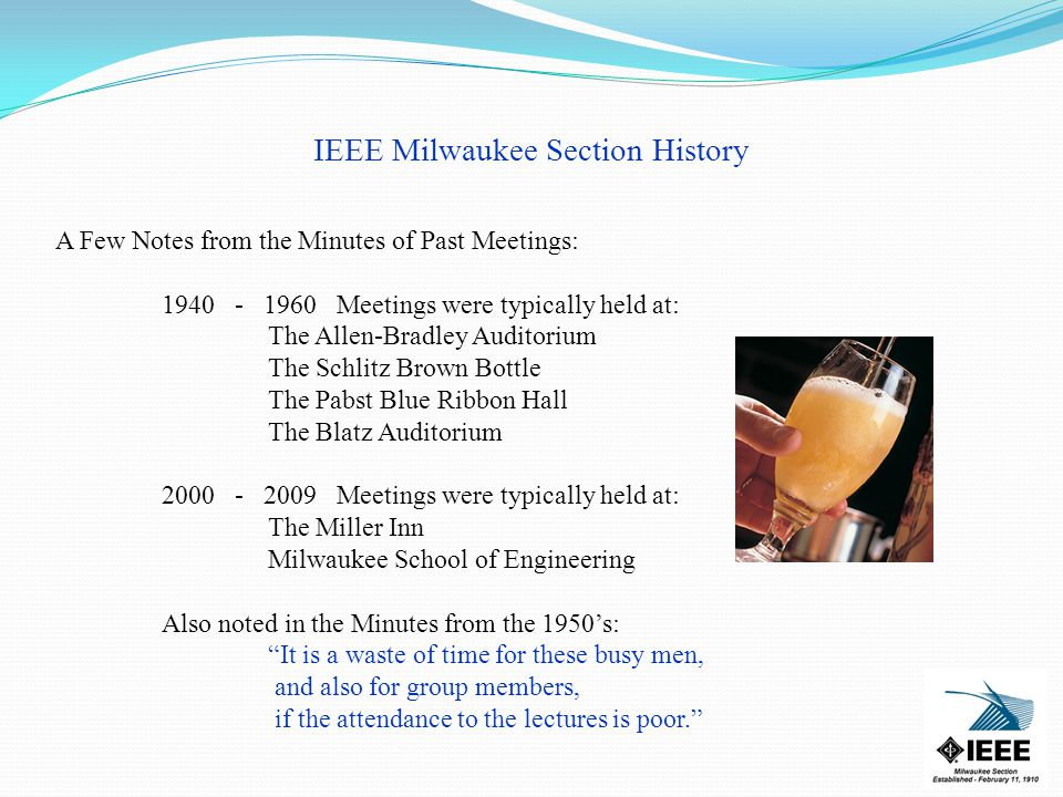IEEE Milwaukee Section History A Few Notes from the Minutes of Past Meetings: Meetings were typically held at: The Allen-Bradley Auditorium The Schlitz Brown Bottle The Pabst Blue Ribbon Hall The Blatz Auditorium Meetings were typically held at: The Miller Inn Milwaukee School of Engineering Also noted in the Minutes from the 1950's: It is a waste of time for these busy men, and also for group members, if the attendance to the lectures is poor.