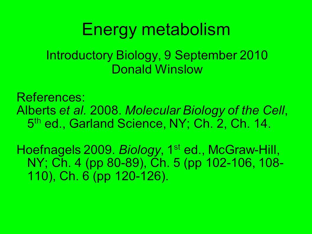 Energy metabolism Introductory Biology, 9 September 2010 Donald Winslow References: Alberts et al.