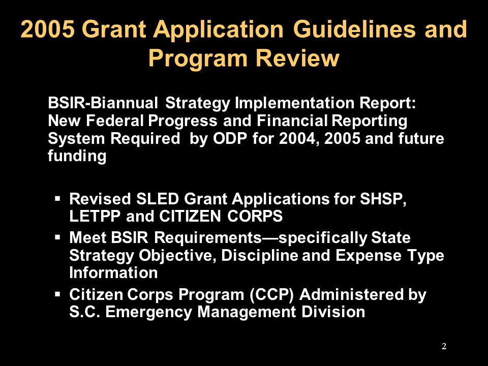 2 2005 Grant Application Guidelines and Program Review BSIR-Biannual Strategy Implementation Report: New Federal Progress and Financial Reporting System Required by ODP for 2004, 2005 and future funding  Revised SLED Grant Applications for SHSP, LETPP and CITIZEN CORPS  Meet BSIR Requirements—specifically State Strategy Objective, Discipline and Expense Type Information  Citizen Corps Program (CCP) Administered by S.C.