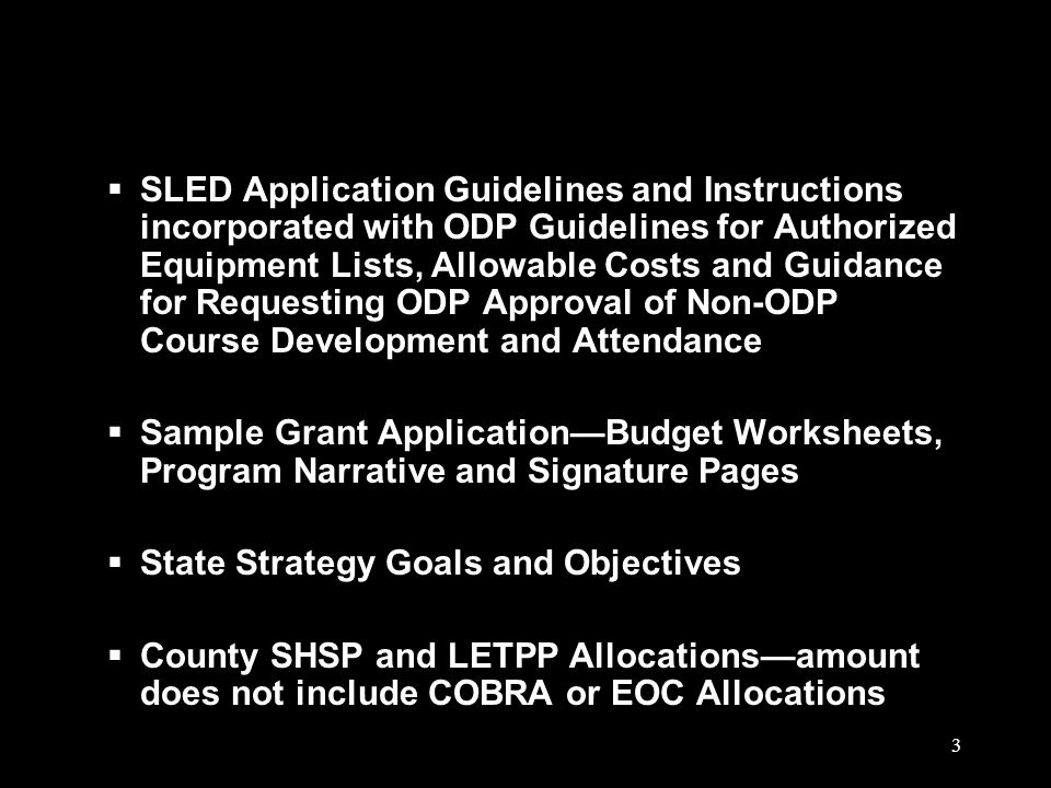 3  SLED Application Guidelines and Instructions incorporated with ODP Guidelines for Authorized Equipment Lists, Allowable Costs and Guidance for Requesting ODP Approval of Non-ODP Course Development and Attendance  Sample Grant Application—Budget Worksheets, Program Narrative and Signature Pages  State Strategy Goals and Objectives  County SHSP and LETPP Allocations—amount does not include COBRA or EOC Allocations