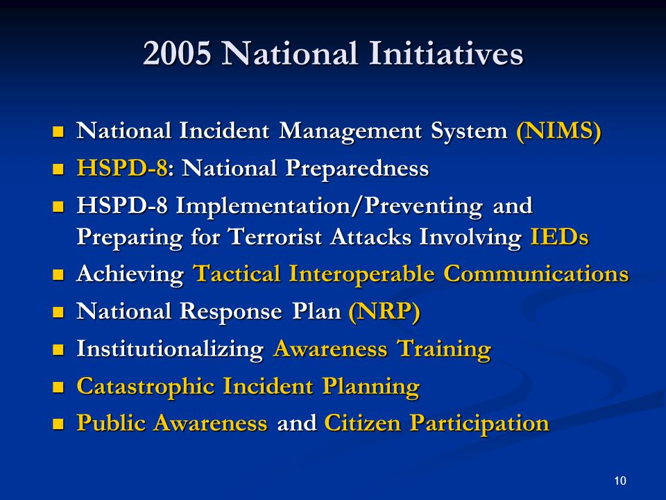 10 2005 National Initiatives National Incident Management System (NIMS) National Incident Management System (NIMS) HSPD-8: National Preparedness HSPD-8: National Preparedness HSPD-8 Implementation/Preventing and Preparing for Terrorist Attacks Involving IEDs HSPD-8 Implementation/Preventing and Preparing for Terrorist Attacks Involving IEDs Achieving Tactical Interoperable Communications Achieving Tactical Interoperable Communications National Response Plan (NRP) National Response Plan (NRP) Institutionalizing Awareness Training Institutionalizing Awareness Training Catastrophic Incident Planning Catastrophic Incident Planning Public Awareness and Citizen Participation Public Awareness and Citizen Participation