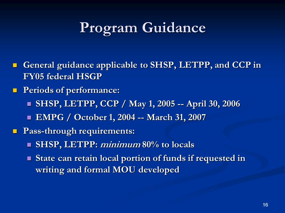 16 Program Guidance General guidance applicable to SHSP, LETPP, and CCP in FY05 federal HSGP General guidance applicable to SHSP, LETPP, and CCP in FY05 federal HSGP Periods of performance: Periods of performance: SHSP, LETPP, CCP / May 1, 2005 -- April 30, 2006 SHSP, LETPP, CCP / May 1, 2005 -- April 30, 2006 EMPG / October 1, 2004 -- March 31, 2007 EMPG / October 1, 2004 -- March 31, 2007 Pass-through requirements: Pass-through requirements: SHSP, LETPP: minimum 80% to locals SHSP, LETPP: minimum 80% to locals State can retain local portion of funds if requested in writing and formal MOU developed State can retain local portion of funds if requested in writing and formal MOU developed
