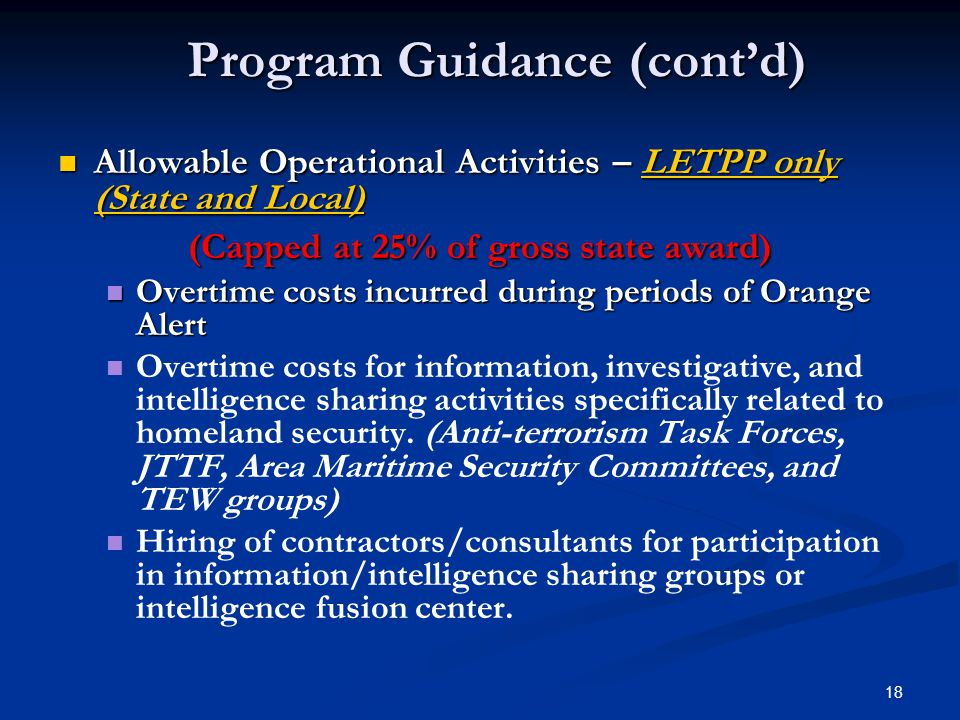 18 Allowable Operational Activities – LETPP only (State and Local) Allowable Operational Activities – LETPP only (State and Local) (Capped at 25% of gross state award) Overtime costs incurred during periods of Orange Alert Overtime costs incurred during periods of Orange Alert Overtime costs for information, investigative, and intelligence sharing activities specifically related to homeland security.