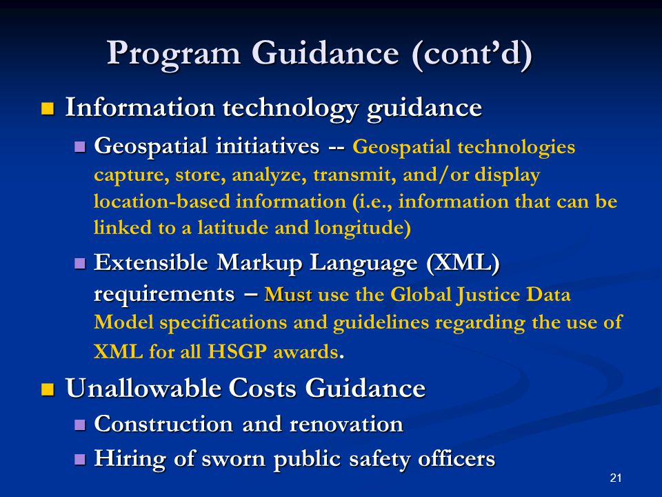 21 Information technology guidance Information technology guidance Geospatial initiatives -- Geospatial initiatives -- Geospatial technologies capture, store, analyze, transmit, and/or display location-based information (i.e., information that can be linked to a latitude and longitude) Extensible Markup Language (XML) requirements – Must Extensible Markup Language (XML) requirements – Must use the Global Justice Data Model specifications and guidelines regarding the use of XML for all HSGP awards.