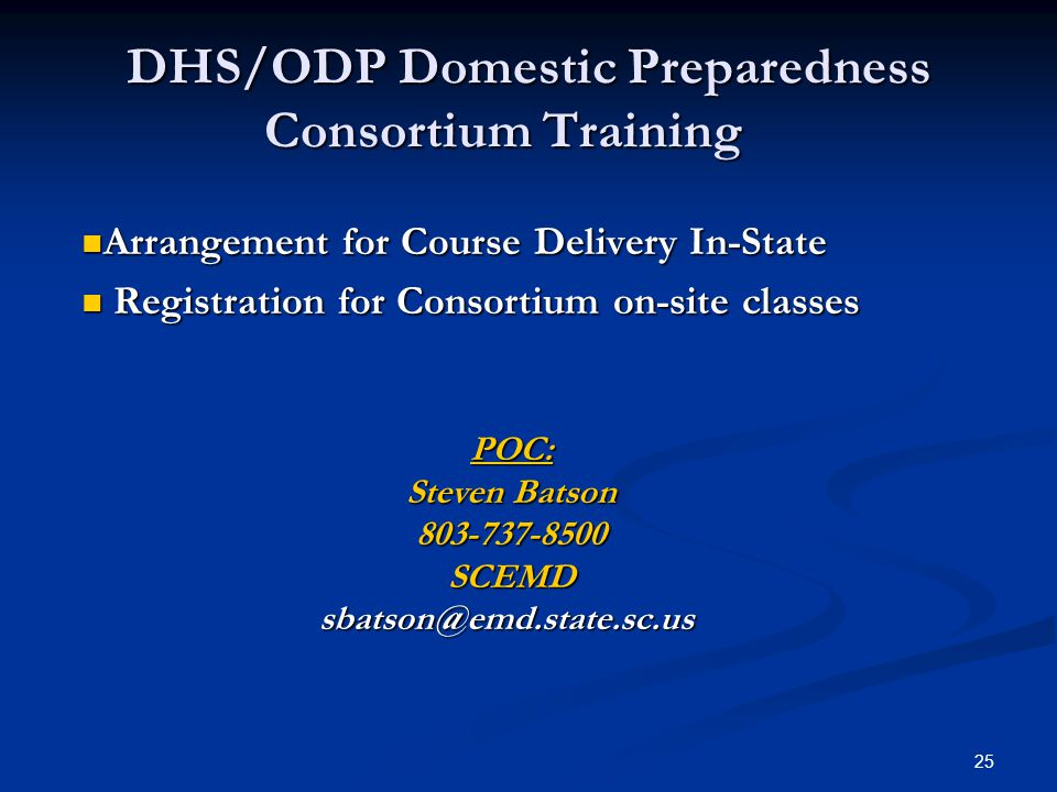25 DHS/ODP Domestic Preparedness Consortium Training Arrangement for Course Delivery In-State Arrangement for Course Delivery In-State Registration for Consortium on-site classes Registration for Consortium on-site classes POC: Steven Batson