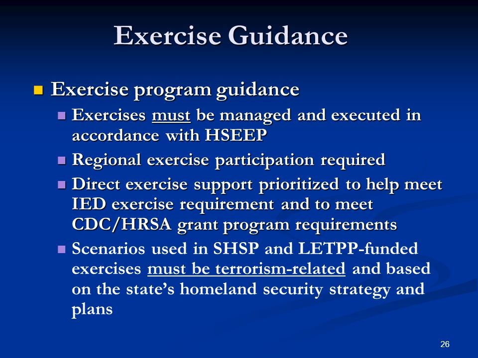 26 Exercise program guidance Exercise program guidance Exercises must be managed and executed in accordance with HSEEP Exercises must be managed and executed in accordance with HSEEP Regional exercise participation required Regional exercise participation required Direct exercise support prioritized to help meet IED exercise requirement and to meet CDC/HRSA grant program requirements Direct exercise support prioritized to help meet IED exercise requirement and to meet CDC/HRSA grant program requirements Scenarios used in SHSP and LETPP-funded exercises must be terrorism-related and based on the state's homeland security strategy and plans Exercise Guidance
