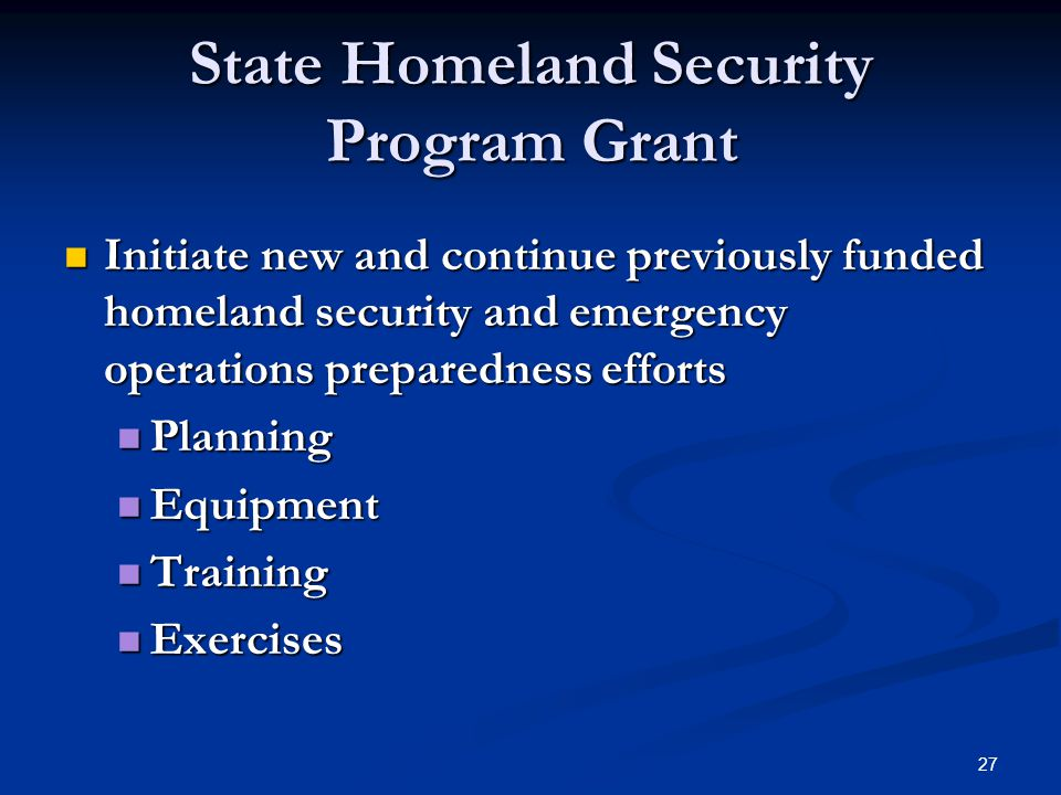 27 State Homeland Security Program Grant Initiate new and continue previously funded homeland security and emergency operations preparedness efforts Initiate new and continue previously funded homeland security and emergency operations preparedness efforts Planning Planning Equipment Equipment Training Training Exercises Exercises