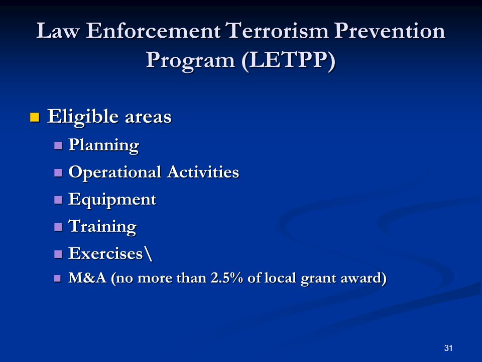 31 Law Enforcement Terrorism Prevention Program (LETPP) Eligible areas Eligible areas Planning Planning Operational Activities Operational Activities Equipment Equipment Training Training Exercises\ Exercises\ M&A (no more than 2.5% of local grant award) M&A (no more than 2.5% of local grant award)