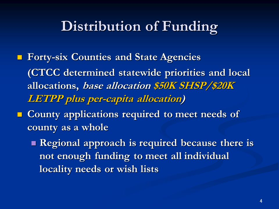 4 Distribution of Funding Forty-six Counties and State Agencies Forty-six Counties and State Agencies (CTCC determined statewide priorities and local allocations, base allocation $50K SHSP/$20K LETPP plus per-capita allocation) County applications required to meet needs of county as a whole County applications required to meet needs of county as a whole Regional approach is required because there is not enough funding to meet all individual locality needs or wish lists Regional approach is required because there is not enough funding to meet all individual locality needs or wish lists