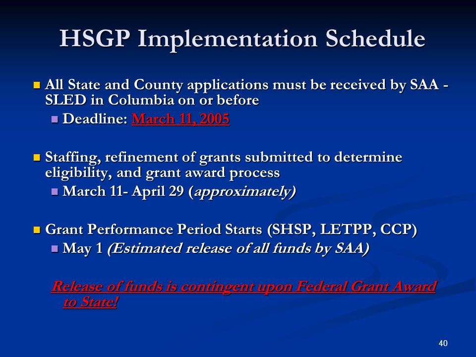 40 HSGP Implementation Schedule All State and County applications must be received by SAA - SLED in Columbia on or before All State and County applications must be received by SAA - SLED in Columbia on or before Deadline: March 11, 2005 Deadline: March 11, 2005 Staffing, refinement of grants submitted to determine eligibility, and grant award process Staffing, refinement of grants submitted to determine eligibility, and grant award process March 11- April 29 (approximately) March 11- April 29 (approximately) Grant Performance Period Starts (SHSP, LETPP, CCP) Grant Performance Period Starts (SHSP, LETPP, CCP) May 1 (Estimated release of all funds by SAA) May 1 (Estimated release of all funds by SAA) Release of funds is contingent upon Federal Grant Award to State!