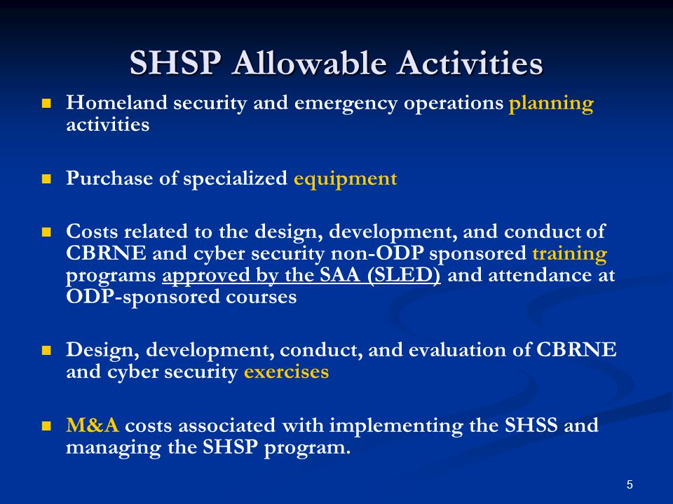 5 SHSP Allowable Activities Homeland security and emergency operations planning activities Purchase of specialized equipment Costs related to the design, development, and conduct of CBRNE and cyber security non-ODP sponsored training programs approved by the SAA (SLED) and attendance at ODP-sponsored courses Design, development, conduct, and evaluation of CBRNE and cyber security exercises M&A costs associated with implementing the SHSS and managing the SHSP program.