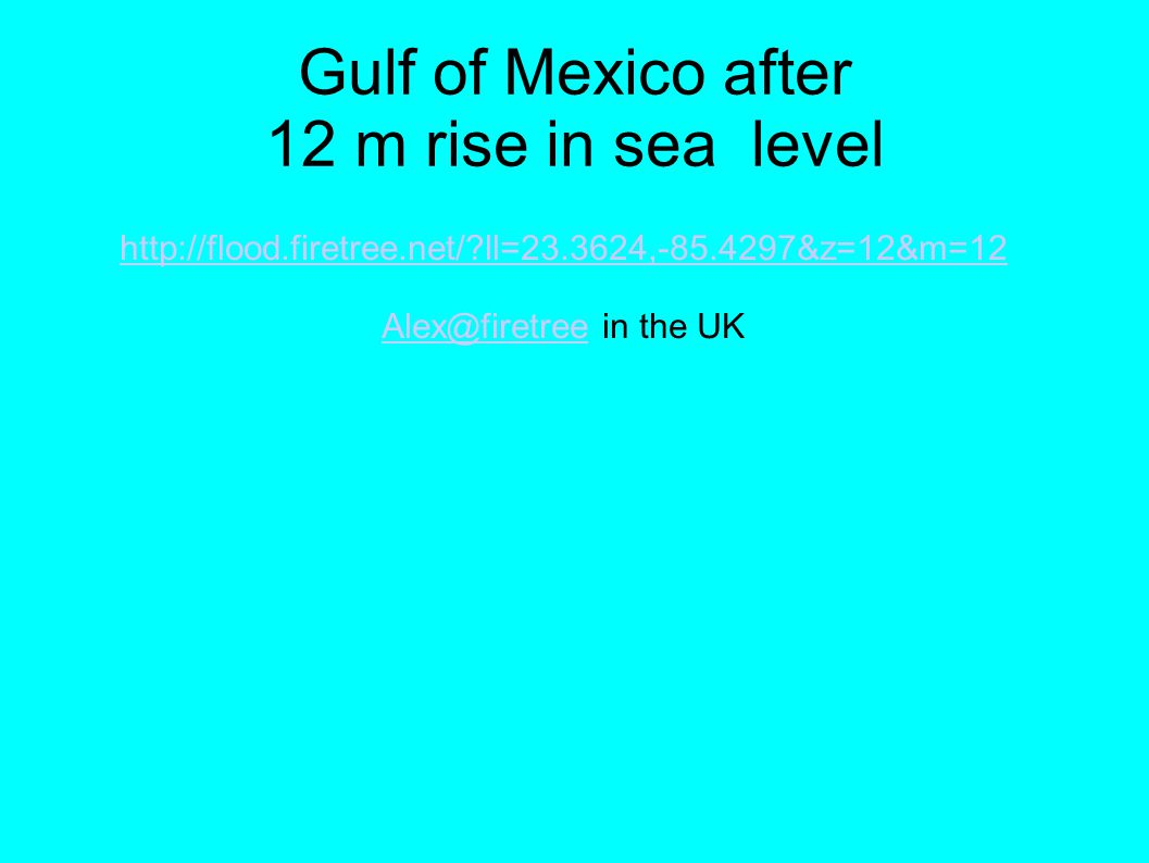 Gulf of Mexico after 12 m rise in sea level http://flood.firetree.net/ ll=23.3624,-85.4297&z=12&m=12 Alex@firetreeAlex@firetree in the UK