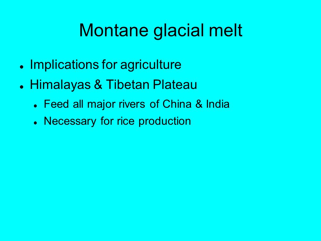 Montane glacial melt Implications for agriculture Himalayas & Tibetan Plateau Feed all major rivers of China & India Necessary for rice production