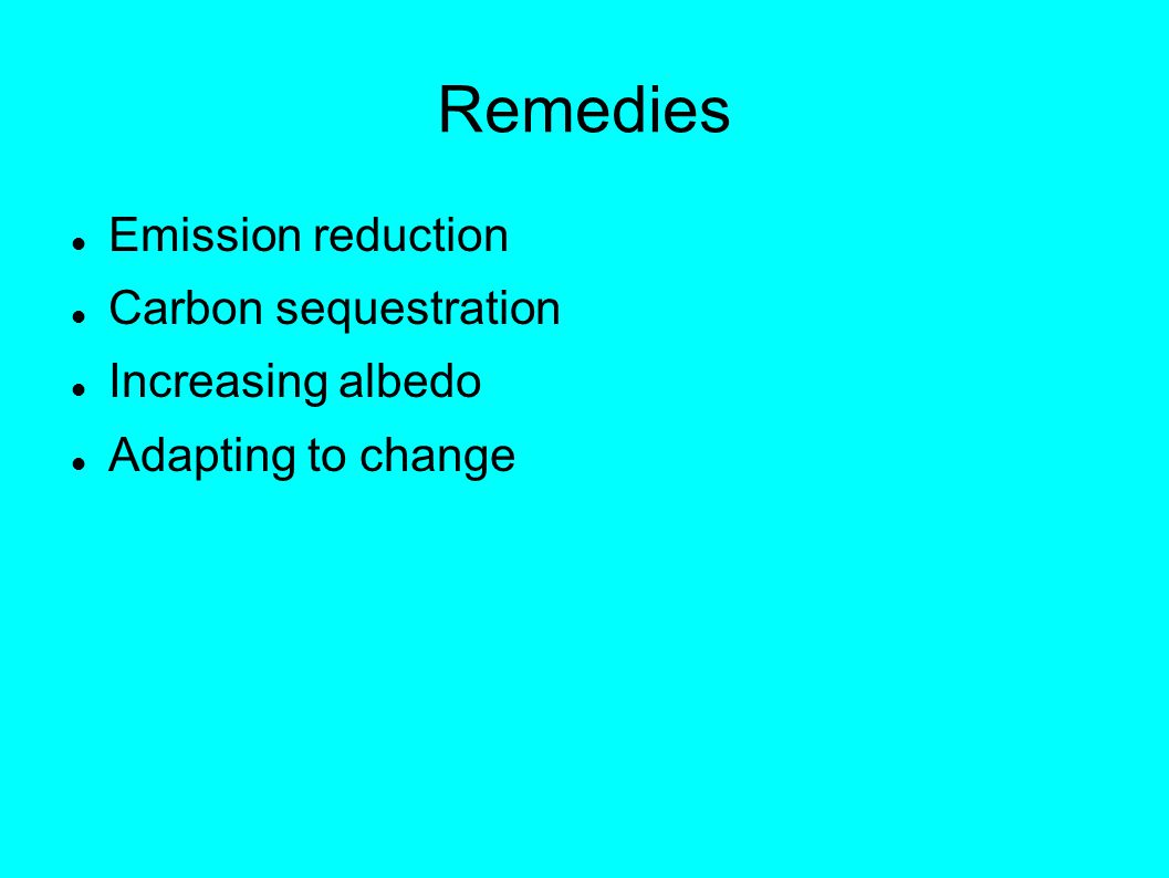Remedies Emission reduction Carbon sequestration Increasing albedo Adapting to change
